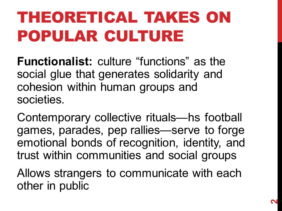 THEORETICAL TAKES ON POPULAR CULTURE Functionalist: culture functions as the social glue that generates solidarity and cohesion within human groups and societies.
