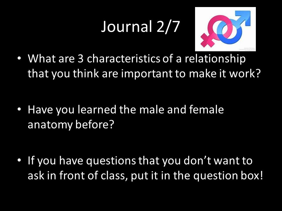 Journal 2/7 What are 3 characteristics of a relationship that you think are important to make it work? Have you learned the male and female anatomy be