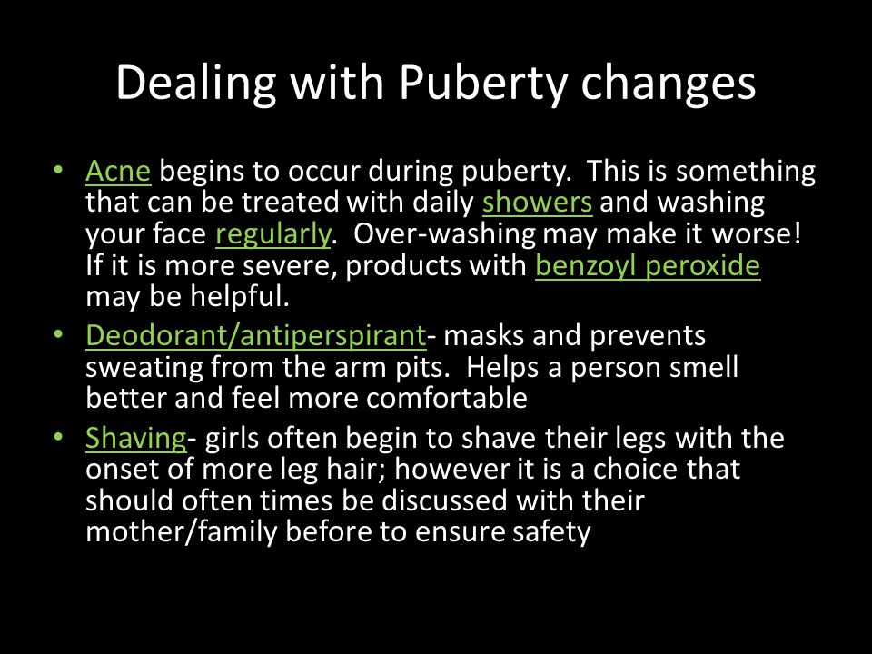 Dealing with Puberty changes Acne begins to occur during puberty. This is something that can be treated with daily showers and washing your face regul