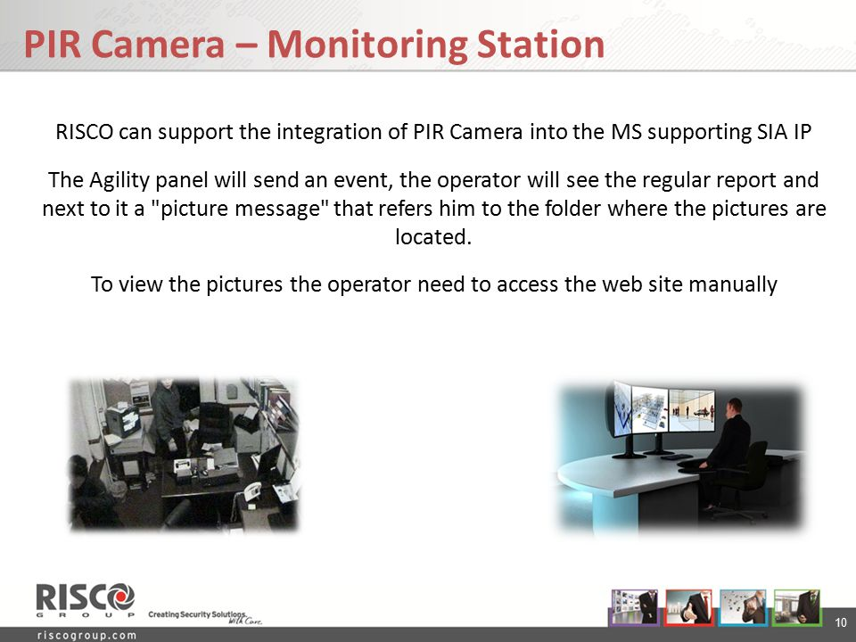 10 RISCO can support the integration of PIR Camera into the MS supporting SIA IP The Agility panel will send an event, the operator will see the regul
