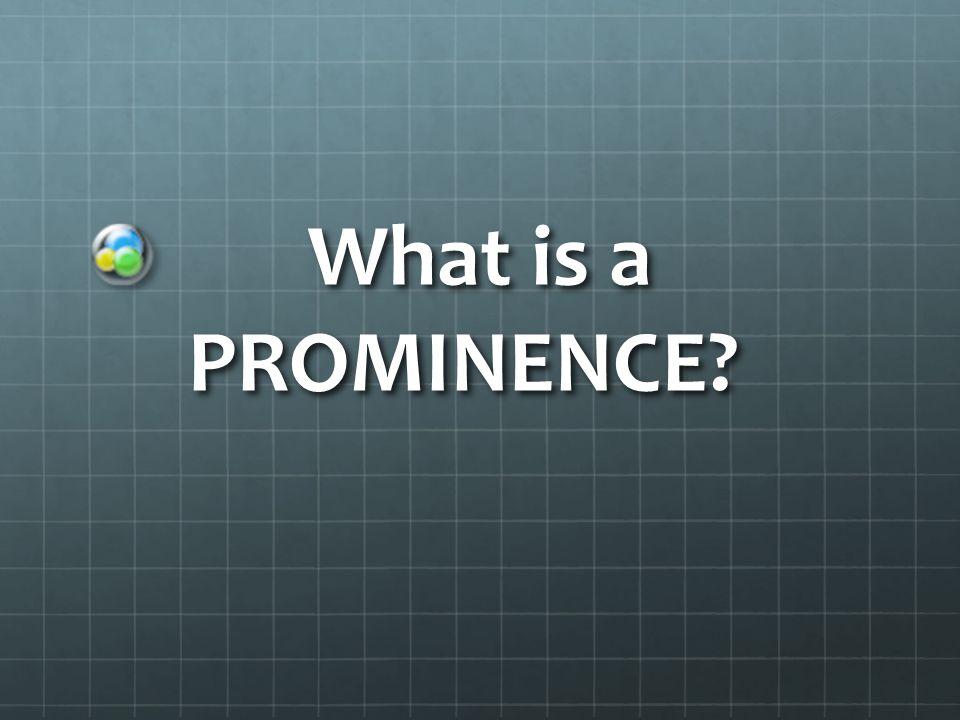What is a PROMINENCE What is a PROMINENCE