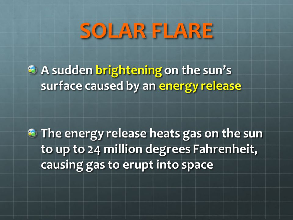 SOLAR FLARE A sudden brightening on the sun's surface caused by an energy release The energy release heats gas on the sun to up to 24 million degrees