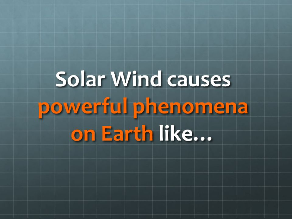 Solar Wind causes powerful phenomena on Earth like…