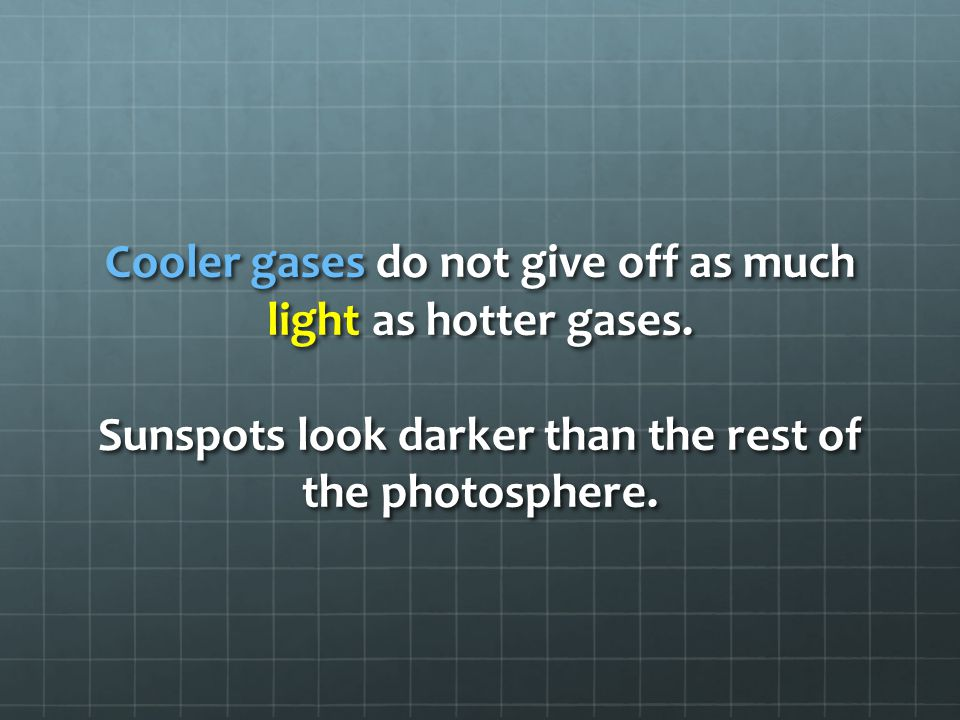 Cooler gases do not give off as much light as hotter gases. Sunspots look darker than the rest of the photosphere.
