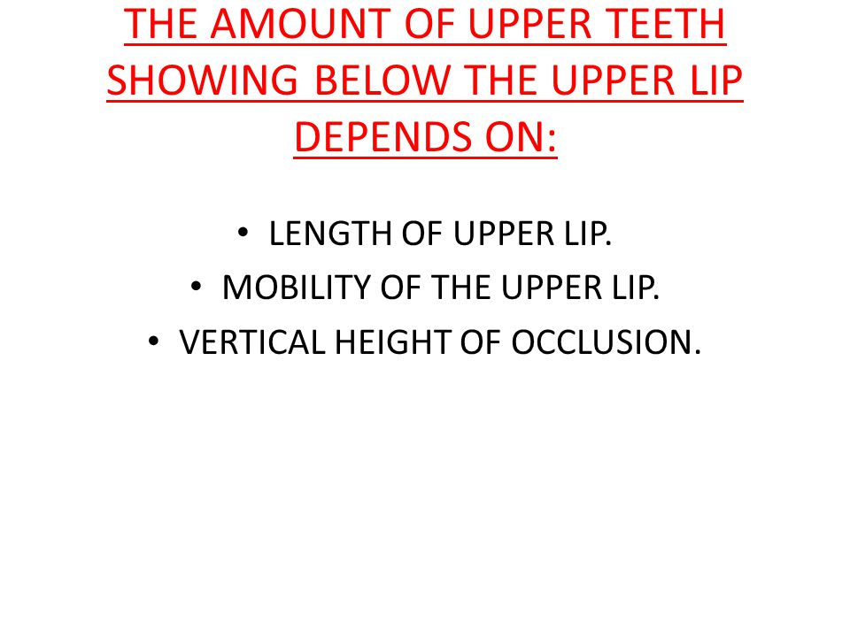 THE AMOUNT OF UPPER TEETH SHOWING BELOW THE UPPER LIP DEPENDS ON: LENGTH OF UPPER LIP.