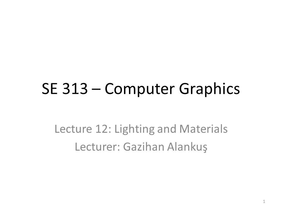 SE 313 – Computer Graphics Lecture 12: Lighting and Materials Lecturer: Gazihan Alankuş 1