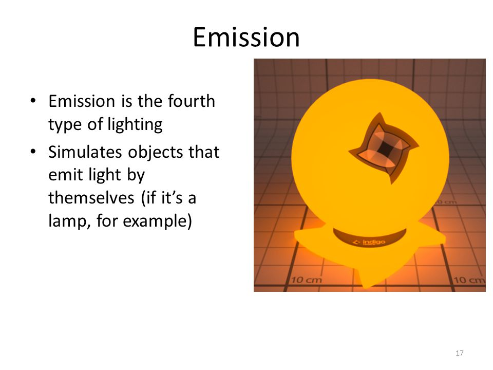 Emission Emission is the fourth type of lighting Simulates objects that emit light by themselves (if it's a lamp, for example) 17