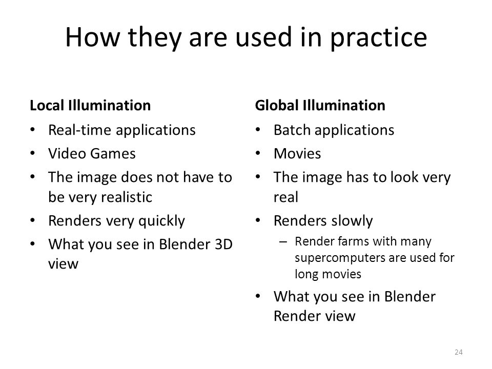 How they are used in practice Local Illumination Real-time applications Video Games The image does not have to be very realistic Renders very quickly What you see in Blender 3D view Global Illumination Batch applications Movies The image has to look very real Renders slowly – Render farms with many supercomputers are used for long movies What you see in Blender Render view 24