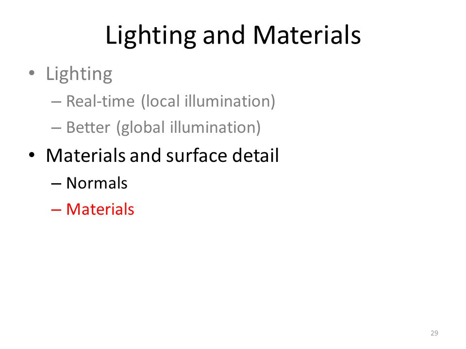 Lighting and Materials Lighting – Real-time (local illumination) – Better (global illumination) Materials and surface detail – Normals – Materials 29