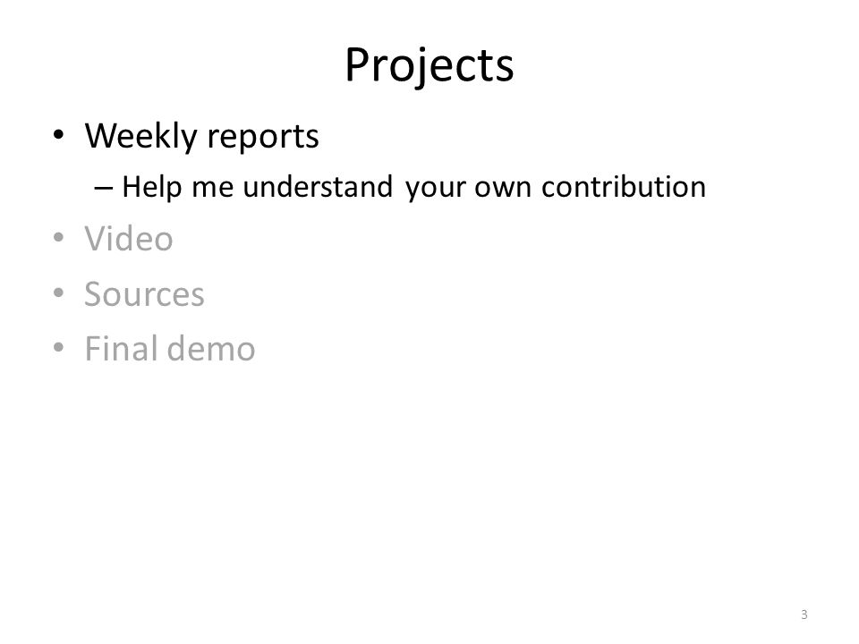 Projects Weekly reports – Help me understand your own contribution Video Sources Final demo 3
