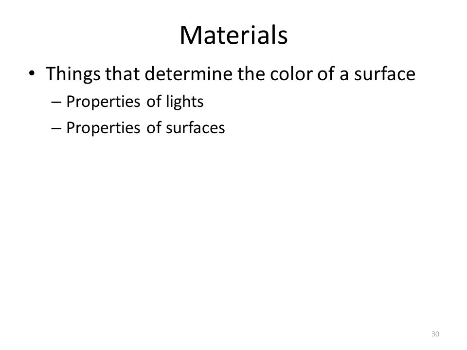 Materials Things that determine the color of a surface – Properties of lights – Properties of surfaces 30