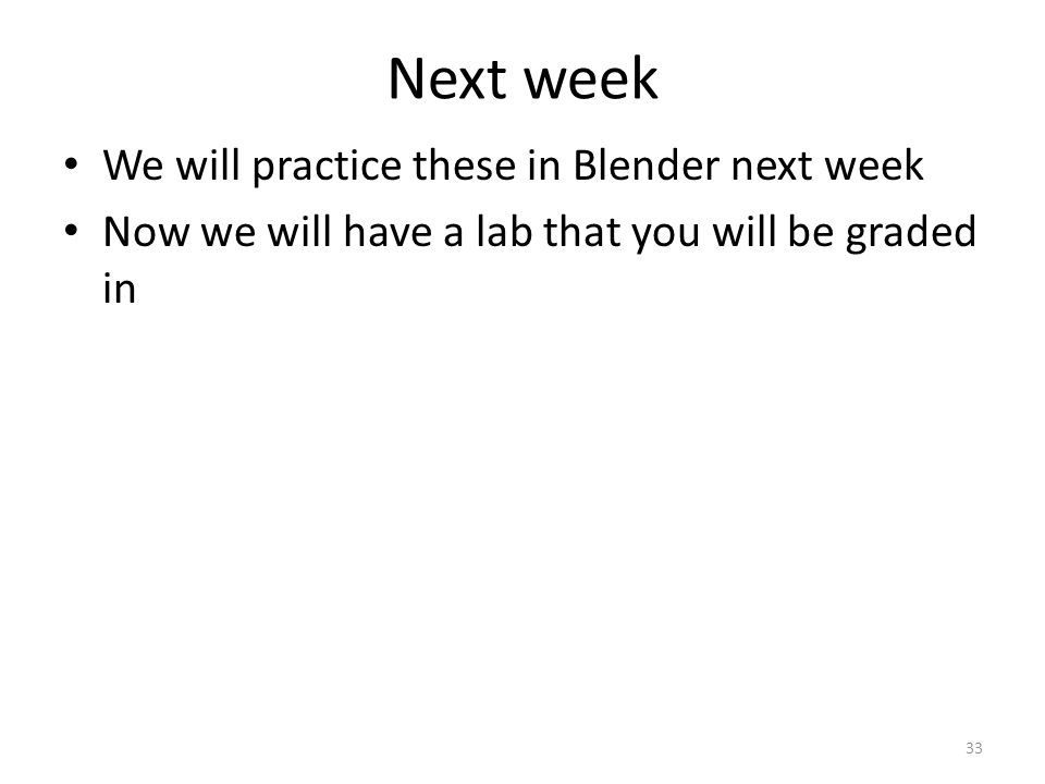 Next week We will practice these in Blender next week Now we will have a lab that you will be graded in 33