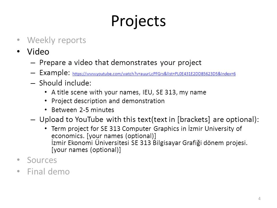 Projects Weekly reports Video – Prepare a video that demonstrates your project – Example: https://www.youtube.com/watch v=auurLcPFGrs&list=PL0E431E2DD85623D5&index=6 https://www.youtube.com/watch v=auurLcPFGrs&list=PL0E431E2DD85623D5&index=6 – Should include: A title scene with your names, IEU, SE 313, my name Project description and demonstration Between 2-5 minutes – Upload to YouTube with this text(text in [brackets] are optional): Term project for SE 313 Computer Graphics in İzmir University of economics.