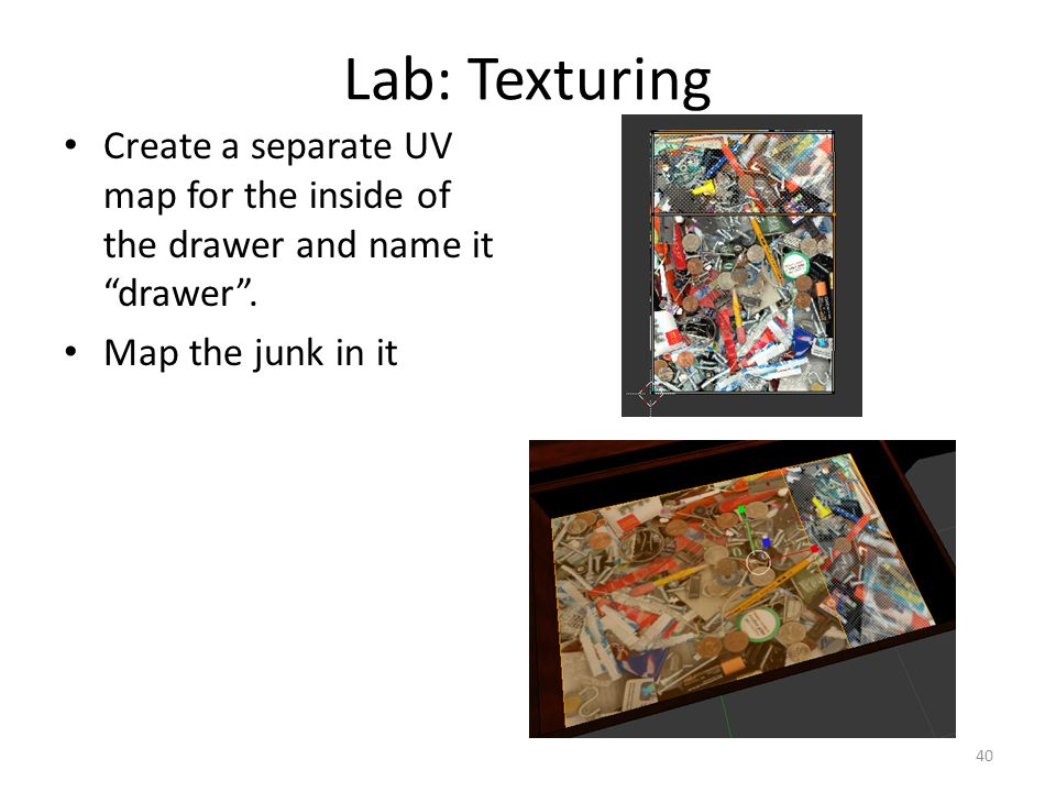 Lab: Texturing Create a separate UV map for the inside of the drawer and name it drawer .