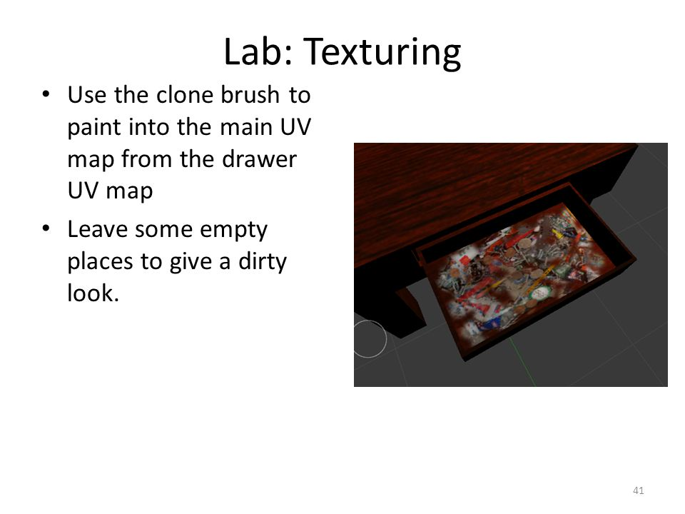 Lab: Texturing Use the clone brush to paint into the main UV map from the drawer UV map Leave some empty places to give a dirty look.