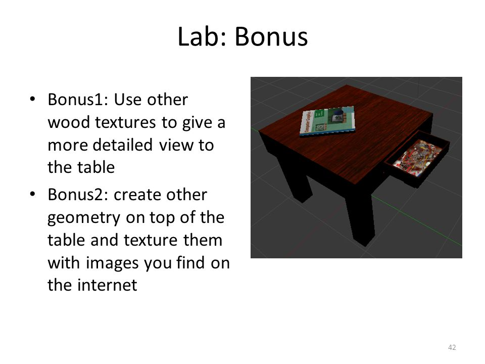 Lab: Bonus Bonus1: Use other wood textures to give a more detailed view to the table Bonus2: create other geometry on top of the table and texture them with images you find on the internet 42