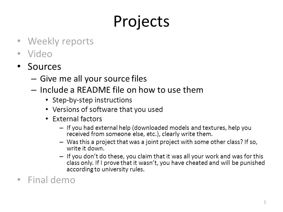 Projects Weekly reports Video Sources – Give me all your source files – Include a README file on how to use them Step-by-step instructions Versions of software that you used External factors – If you had external help (downloaded models and textures, help you received from someone else, etc.), clearly write them.
