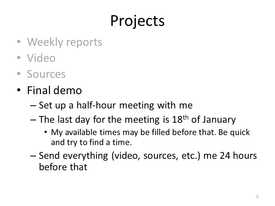 Projects Weekly reports Video Sources Final demo – Set up a half-hour meeting with me – The last day for the meeting is 18 th of January My available times may be filled before that.