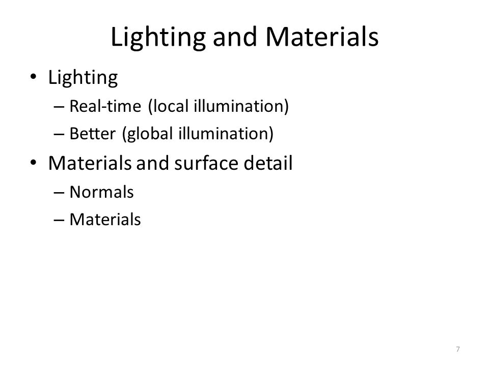 Lighting and Materials Lighting – Real-time (local illumination) – Better (global illumination) Materials and surface detail – Normals – Materials 7