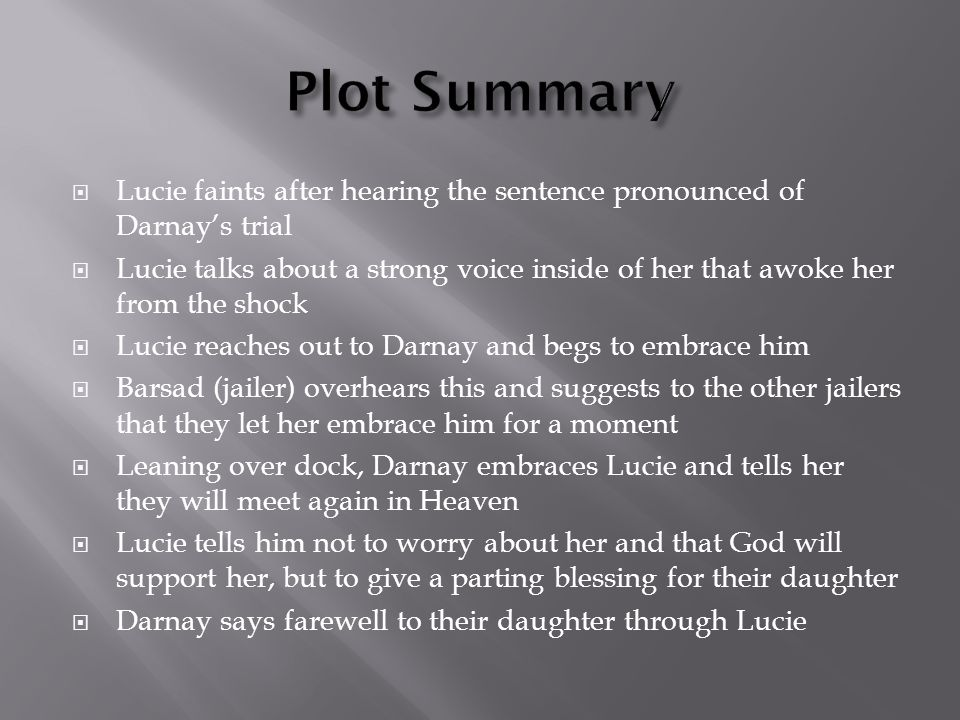  Lucie faints after hearing the sentence pronounced of Darnay's trial  Lucie talks about a strong voice inside of her that awoke her from the shock  Lucie reaches out to Darnay and begs to embrace him  Barsad (jailer) overhears this and suggests to the other jailers that they let her embrace him for a moment  Leaning over dock, Darnay embraces Lucie and tells her they will meet again in Heaven  Lucie tells him not to worry about her and that God will support her, but to give a parting blessing for their daughter  Darnay says farewell to their daughter through Lucie
