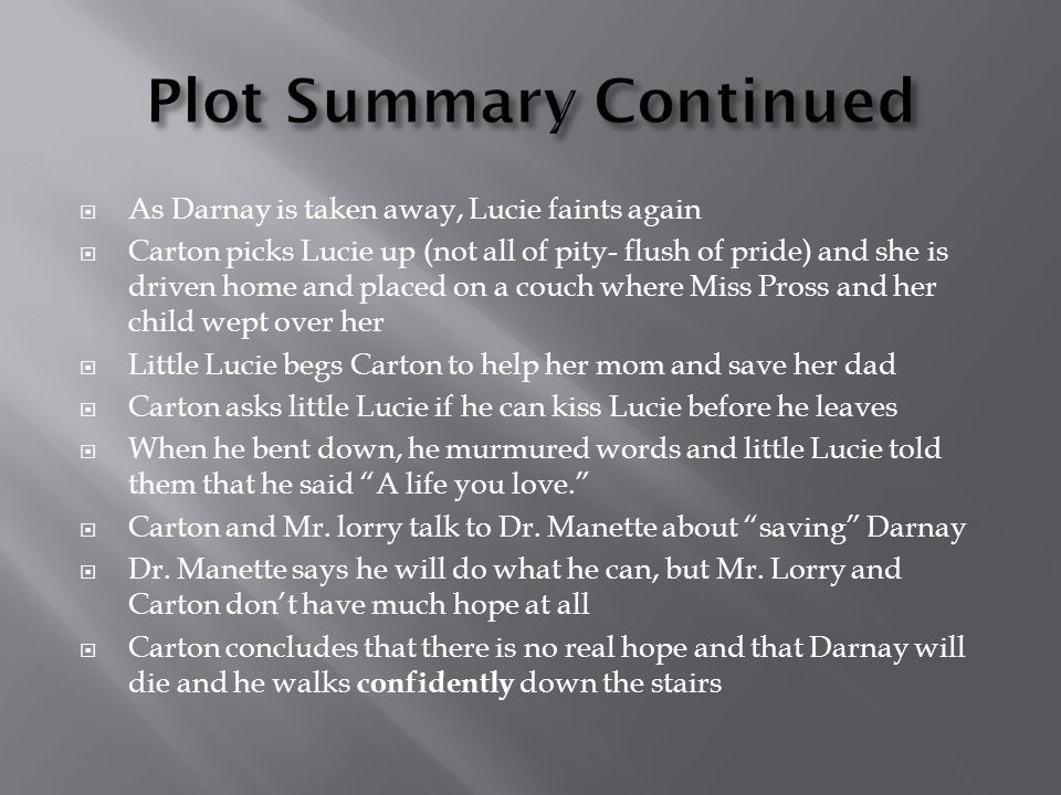  As Darnay is taken away, Lucie faints again  Carton picks Lucie up (not all of pity- flush of pride) and she is driven home and placed on a couch where Miss Pross and her child wept over her  Little Lucie begs Carton to help her mom and save her dad  Carton asks little Lucie if he can kiss Lucie before he leaves  When he bent down, he murmured words and little Lucie told them that he said A life you love.  Carton and Mr.
