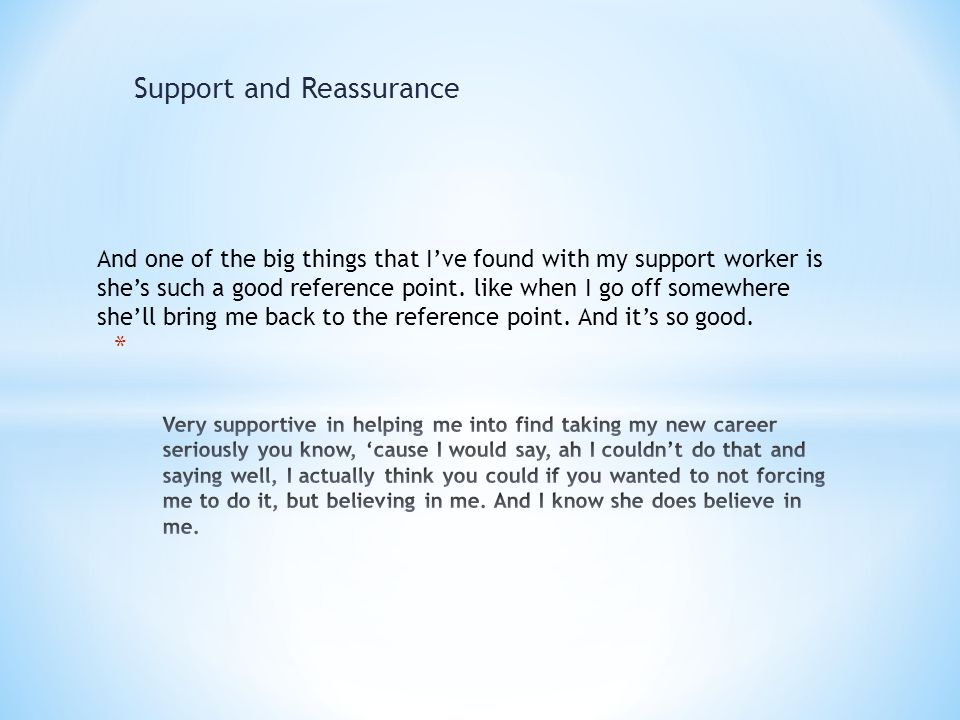 Support and Reassurance And one of the big things that I've found with my support worker is she's such a good reference point.