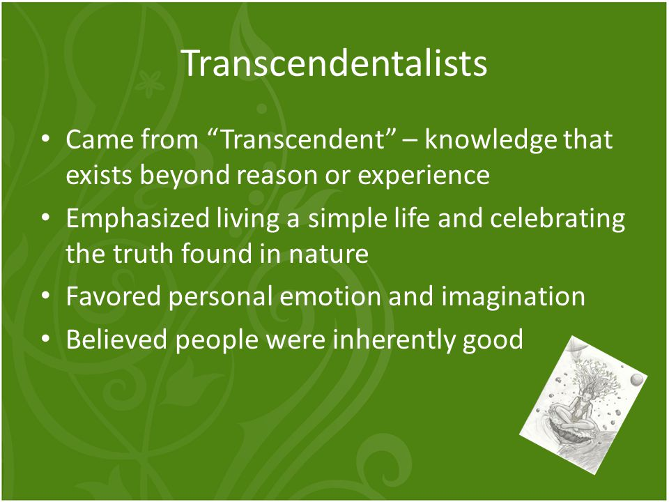 """Transcendentalists Came from """"Transcendent"""" – knowledge that exists beyond reason or experience Emphasized living a simple life and celebrating the tr"""