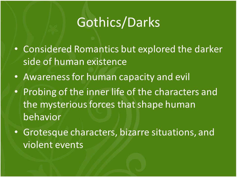 Gothics/Darks Considered Romantics but explored the darker side of human existence Awareness for human capacity and evil Probing of the inner life of