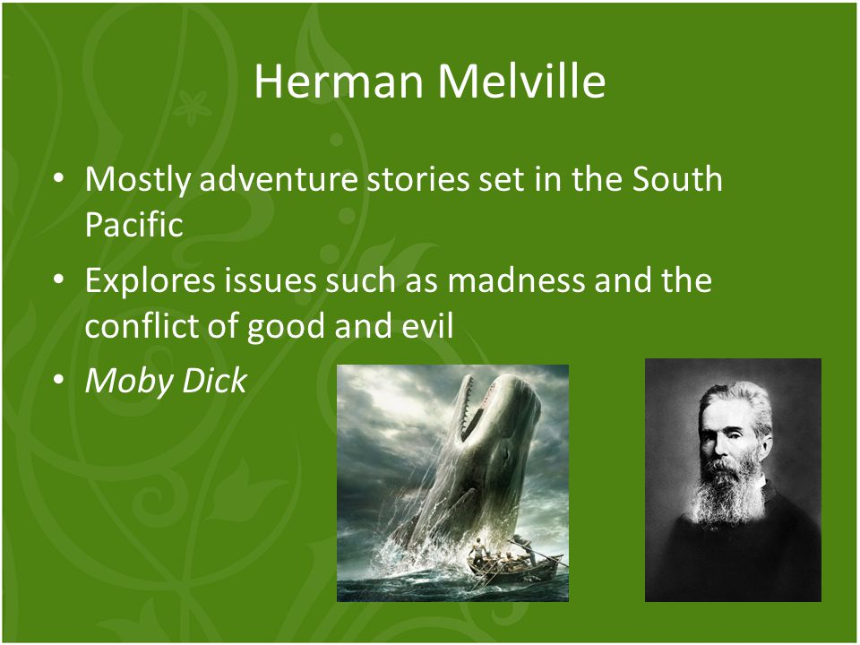 Herman Melville Mostly adventure stories set in the South Pacific Explores issues such as madness and the conflict of good and evil Moby Dick