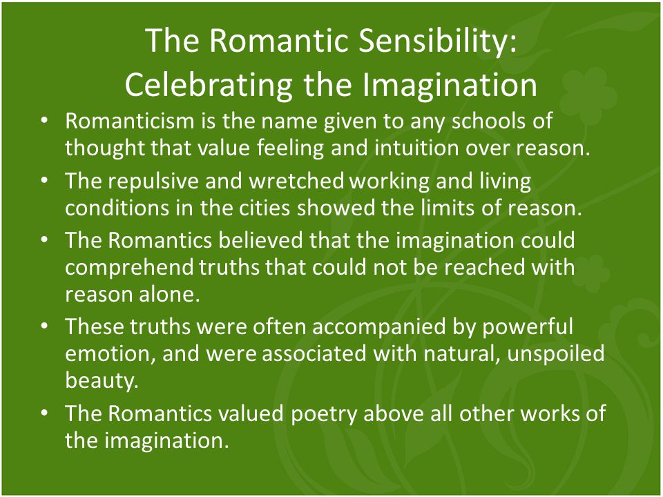 The Romantic Sensibility: Celebrating the Imagination Romanticism is the name given to any schools of thought that value feeling and intuition over re