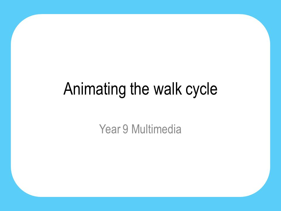 Animating the walk cycle Year 9 Multimedia