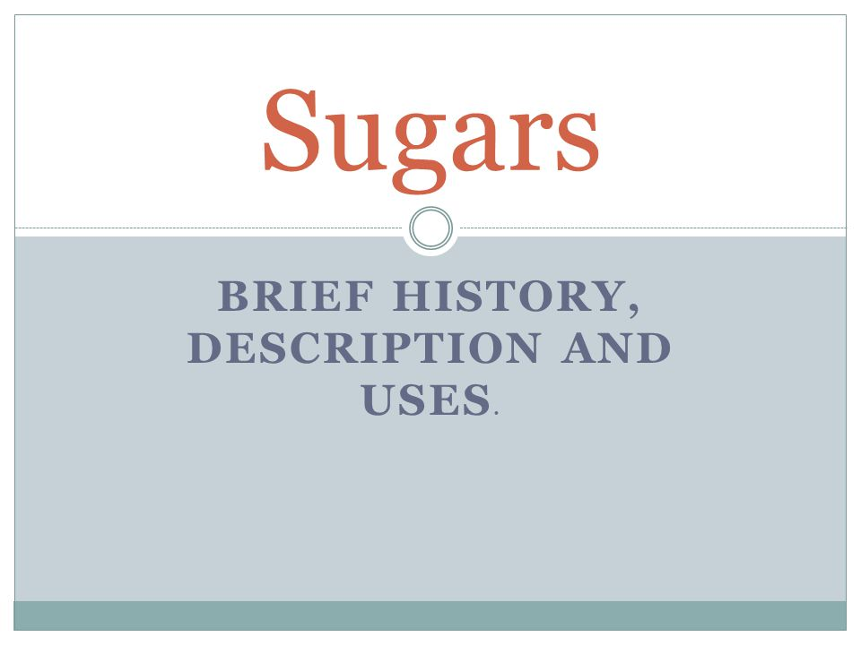 BRIEF HISTORY, DESCRIPTION AND USES. Sugars