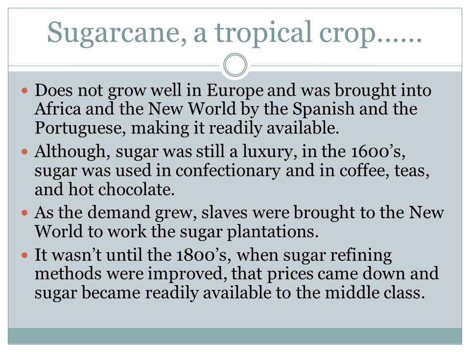 Sugarcane, a tropical crop…… Does not grow well in Europe and was brought into Africa and the New World by the Spanish and the Portuguese, making it readily available.