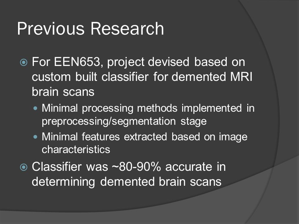 Previous Research  For EEN653, project devised based on custom built classifier for demented MRI brain scans Minimal processing methods implemented in preprocessing/segmentation stage Minimal features extracted based on image characteristics  Classifier was ~80-90% accurate in determining demented brain scans