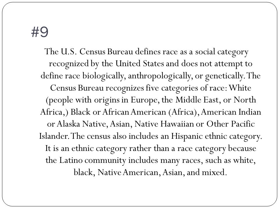 #9 The U.S. Census Bureau defines race as a social category recognized by the United States and does not attempt to define race biologically, anthropo