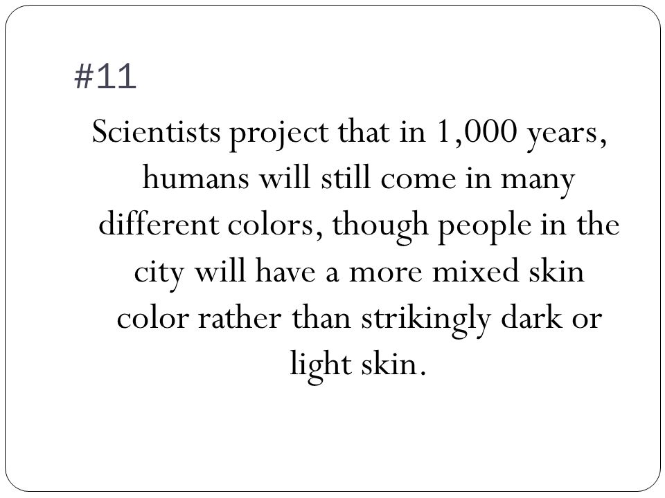 #11 Scientists project that in 1,000 years, humans will still come in many different colors, though people in the city will have a more mixed skin color rather than strikingly dark or light skin.