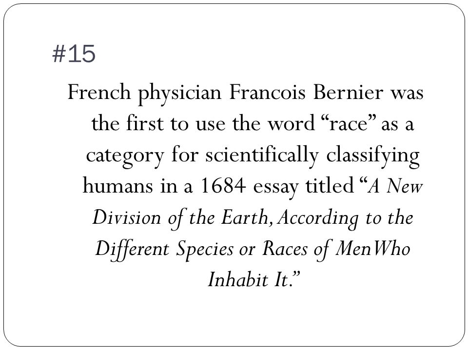 #15 French physician Francois Bernier was the first to use the word race as a category for scientifically classifying humans in a 1684 essay titled A New Division of the Earth, According to the Different Species or Races of Men Who Inhabit It.