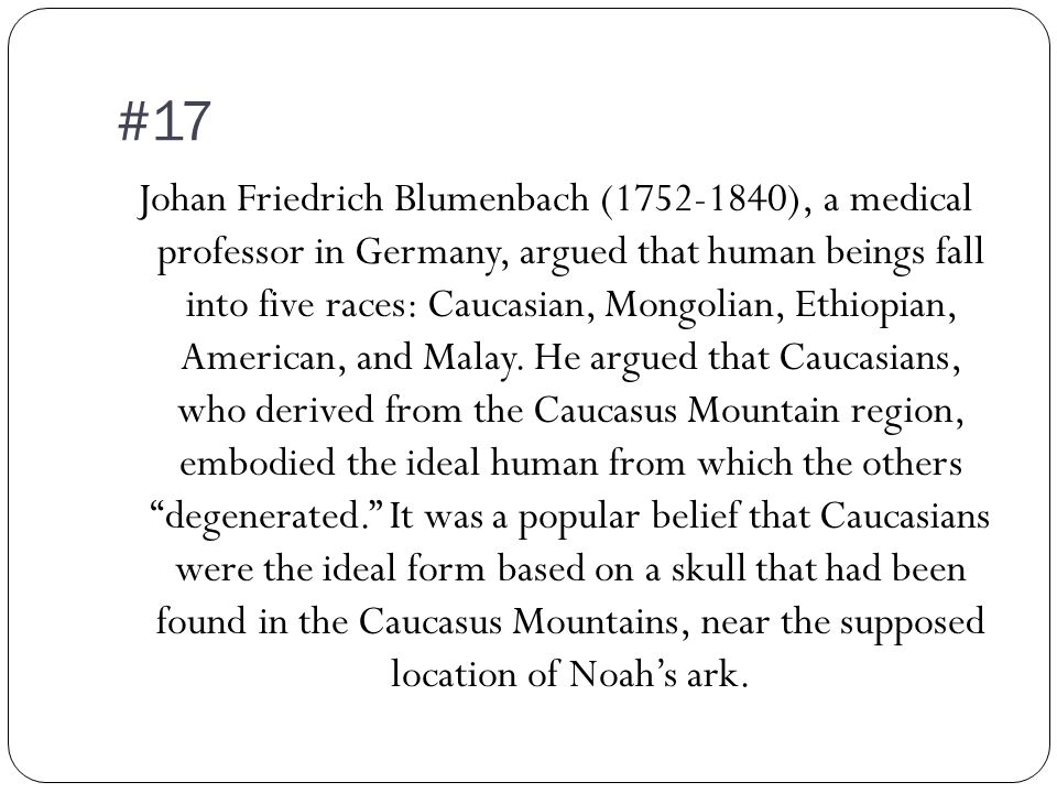 #17 Johan Friedrich Blumenbach (1752-1840), a medical professor in Germany, argued that human beings fall into five races: Caucasian, Mongolian, Ethiopian, American, and Malay.