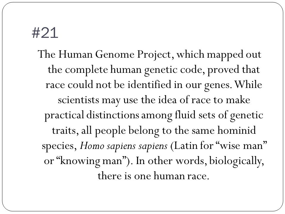 #21 The Human Genome Project, which mapped out the complete human genetic code, proved that race could not be identified in our genes.
