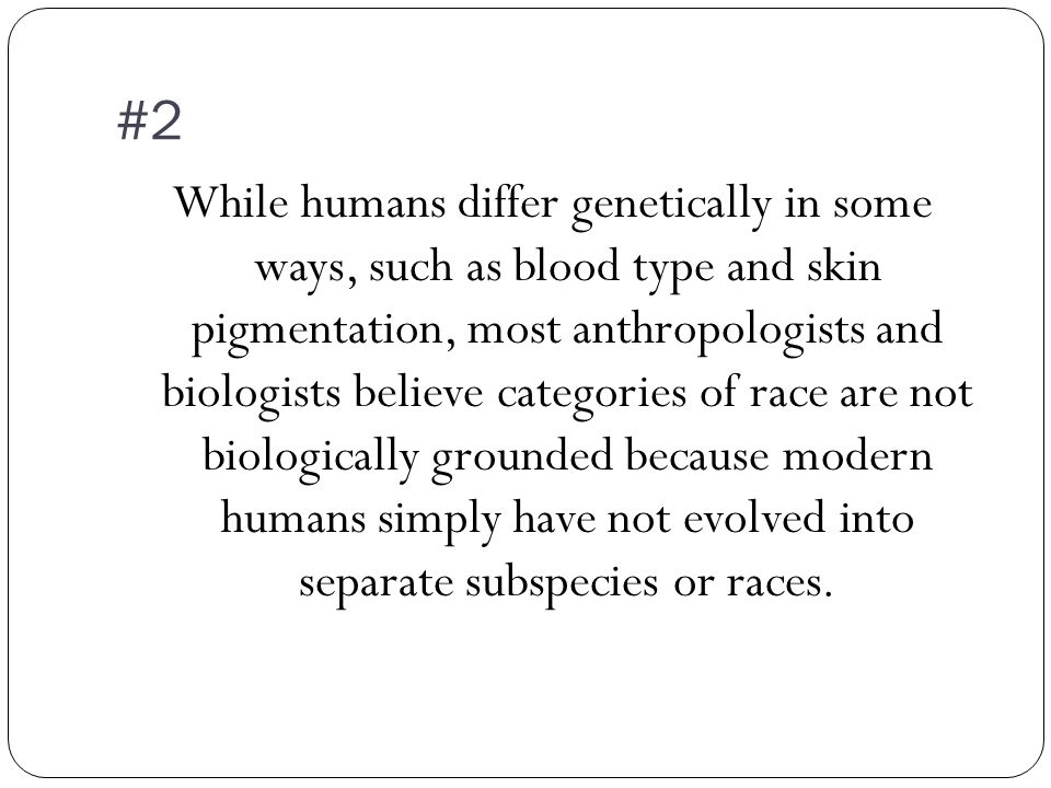 #2 While humans differ genetically in some ways, such as blood type and skin pigmentation, most anthropologists and biologists believe categories of race are not biologically grounded because modern humans simply have not evolved into separate subspecies or races.