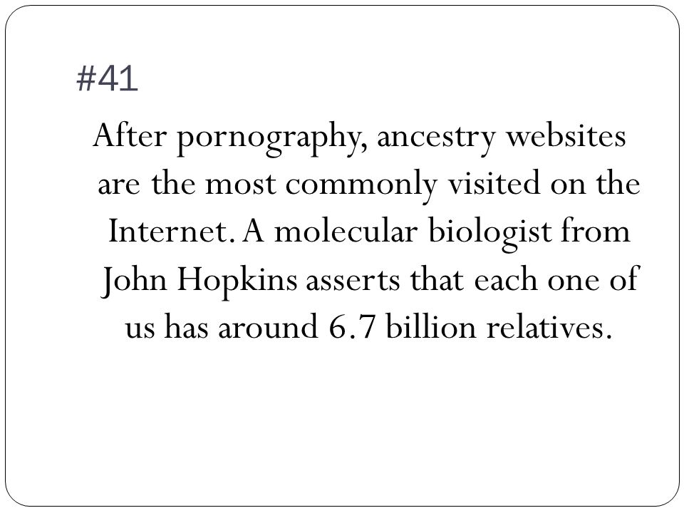 #41 After pornography, ancestry websites are the most commonly visited on the Internet.