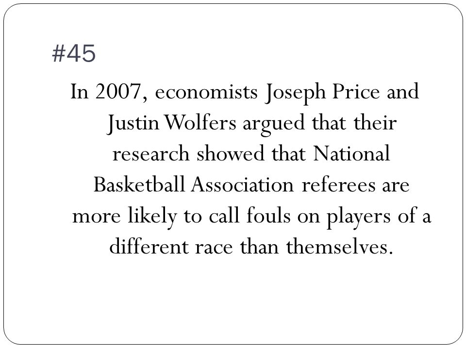 #45 In 2007, economists Joseph Price and Justin Wolfers argued that their research showed that National Basketball Association referees are more likely to call fouls on players of a different race than themselves.