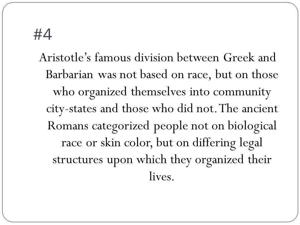 #4 Aristotle's famous division between Greek and Barbarian was not based on race, but on those who organized themselves into community city-states and those who did not.