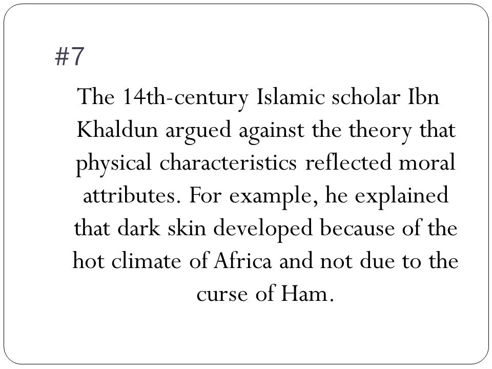 #7 The 14th-century Islamic scholar Ibn Khaldun argued against the theory that physical characteristics reflected moral attributes.