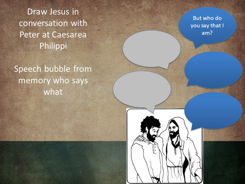 Draw Jesus in conversation with Peter at Caesarea Philippi Speech bubble from memory who says what But who do you say that I am?