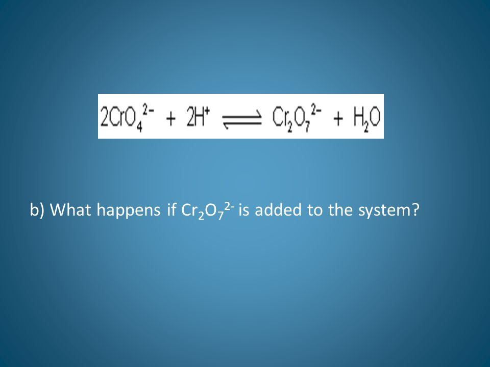b) What happens if Cr 2 O 7 2- is added to the system?