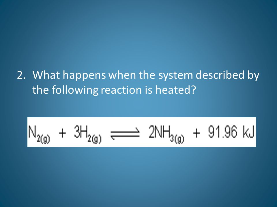 2.What happens when the system described by the following reaction is heated?