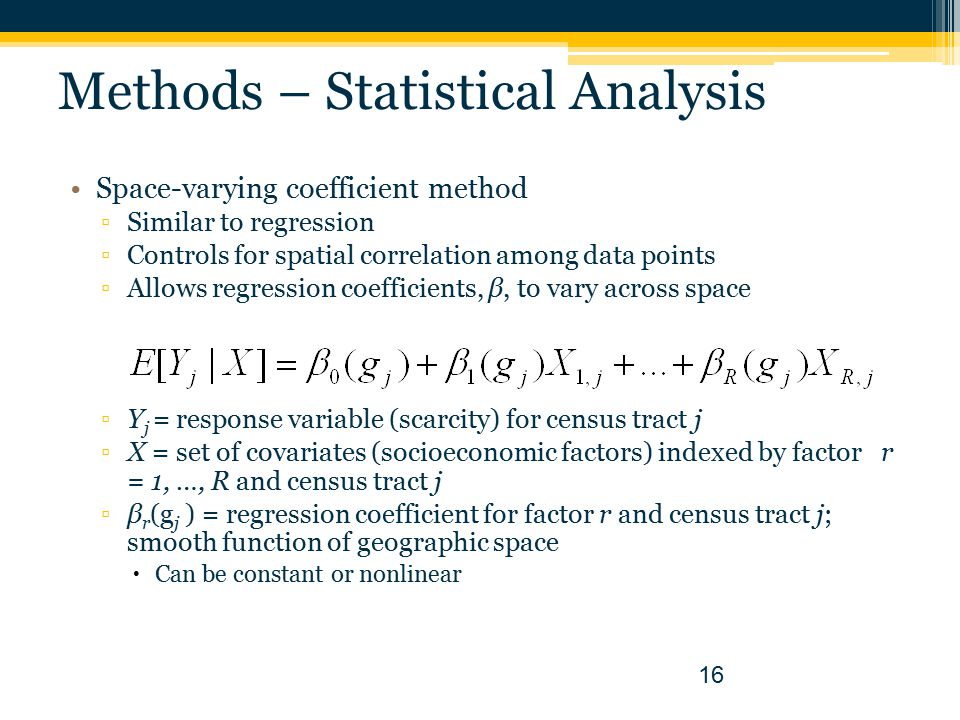 Methods – Statistical Analysis Space-varying coefficient method ▫Similar to regression ▫Controls for spatial correlation among data points ▫Allows regression coefficients, β, to vary across space ▫Y j = response variable (scarcity) for census tract j ▫X = set of covariates (socioeconomic factors) indexed by factor r = 1, …, R and census tract j ▫β r (g j ) = regression coefficient for factor r and census tract j; smooth function of geographic space  Can be constant or nonlinear 16