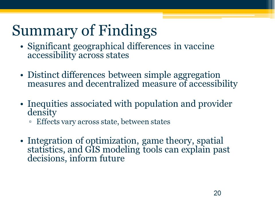 Summary of Findings Significant geographical differences in vaccine accessibility across states Distinct differences between simple aggregation measures and decentralized measure of accessibility Inequities associated with population and provider density ▫Effects vary across state, between states Integration of optimization, game theory, spatial statistics, and GIS modeling tools can explain past decisions, inform future 20