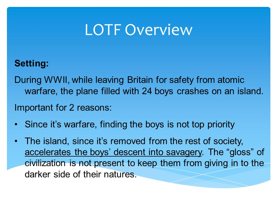 LOTF Overview Setting: During WWII, while leaving Britain for safety from atomic warfare, the plane filled with 24 boys crashes on an island. Importan